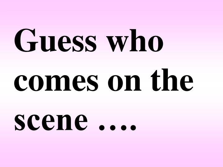 Guess who comes on the scene ….