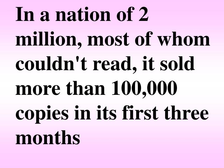 In a nation of 2 million, most of whom couldn't read, it sold more than 100,000 copies in its first three months
