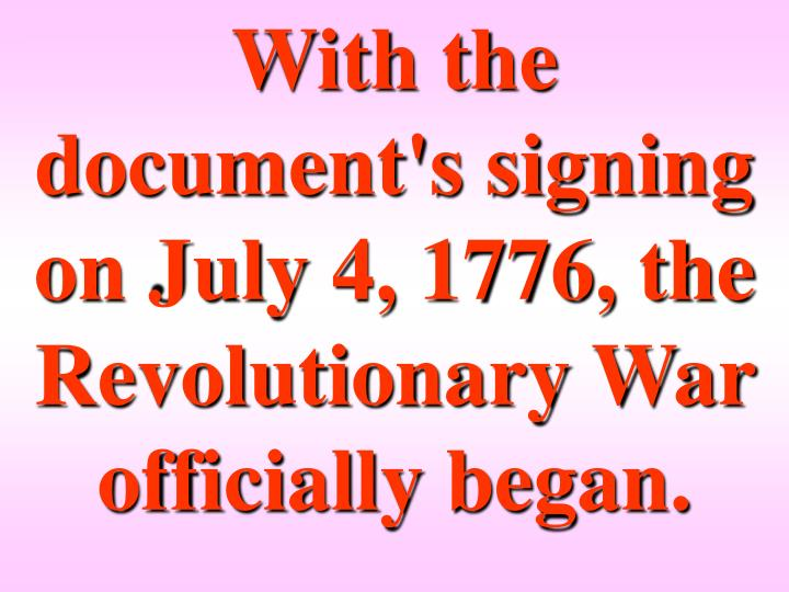 With the document's signing on July 4, 1776, the Revolutionary War officially began.