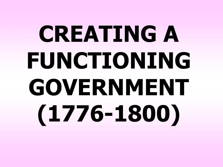 CREATING A FUNCTIONING GOVERNMENT (1776-1800)
