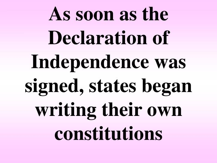 As soon as the Declaration of Independence was signed, states began writing their own constitutions