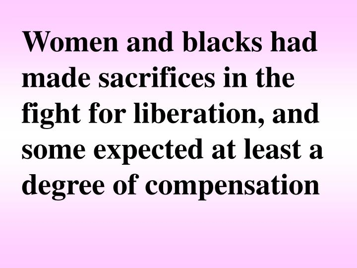 Women and blacks had made sacrifices in the fight for liberation, and some expected at least a degree of compensation