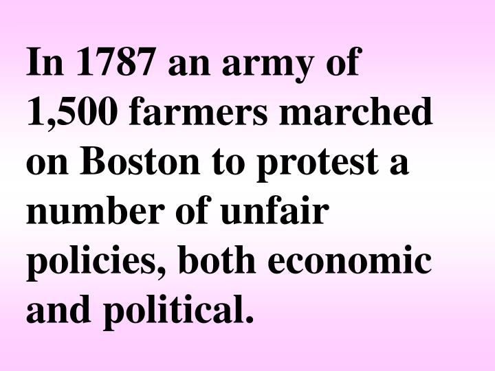 In 1787 an army of 1,500 farmers marched on Boston to protest a number of unfair policies, both economic and political.
