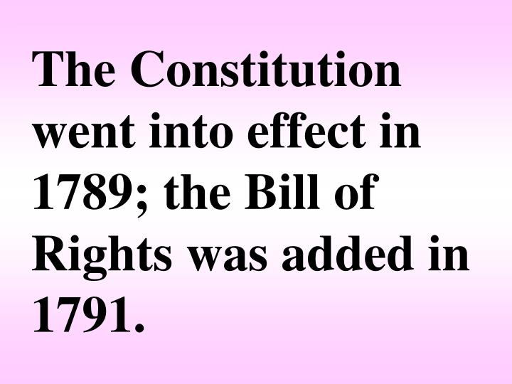 The Constitution went into effect in 1789; the Bill of Rights was added in 1791.