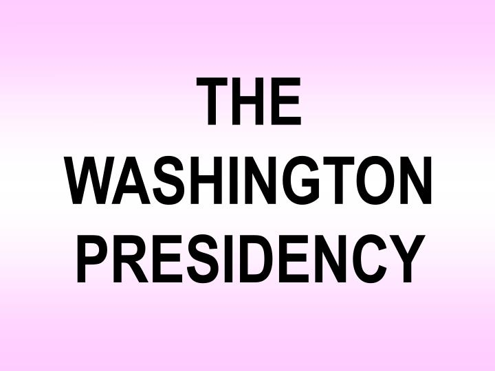 THE WASHINGTON PRESIDENCY