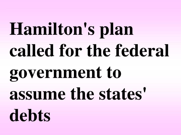 Hamilton's plan called for the federal government to assume the states' debts