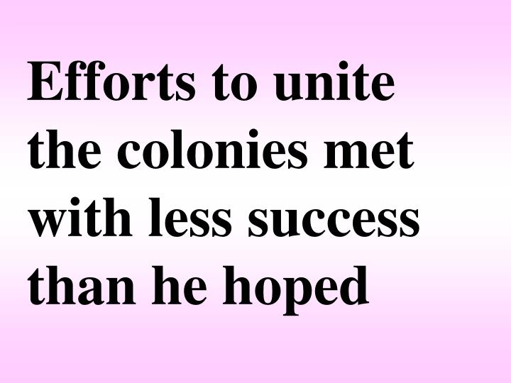 Efforts to unite the colonies met with less success than he hoped