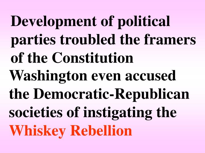 Development of political parties troubled the framers of the Constitution