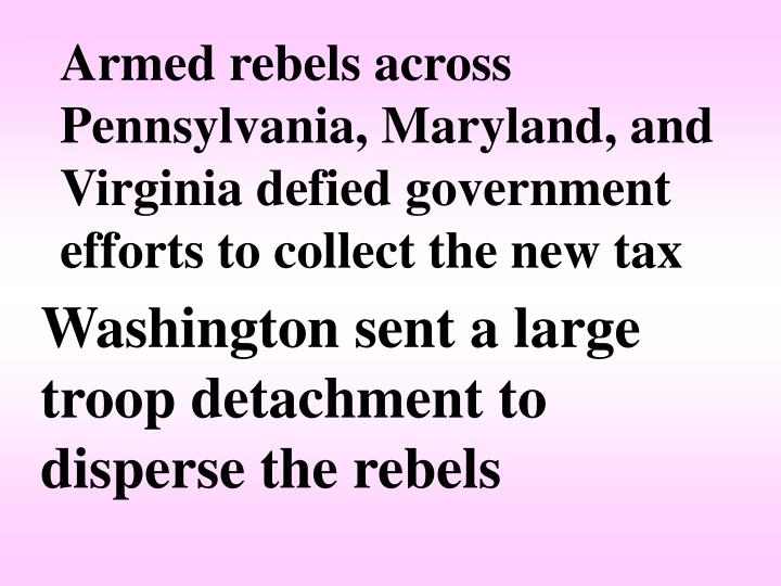 Armed rebels across Pennsylvania, Maryland, and Virginia defied government efforts to collect the new tax