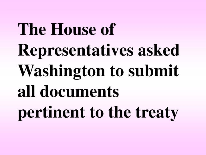 The House of Representatives asked Washington to submit all documents pertinent to the treaty