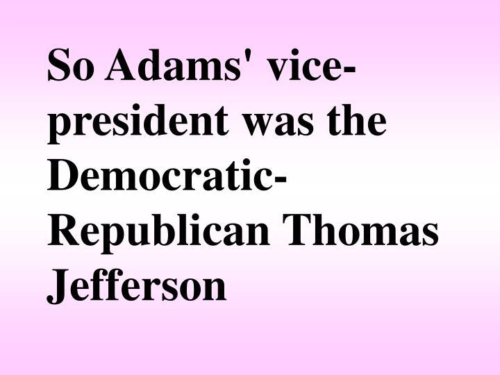 So Adams' vice-president was the Democratic-Republican Thomas Jefferson