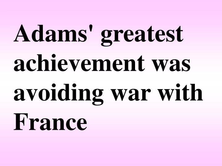Adams' greatest achievement was avoiding war with France