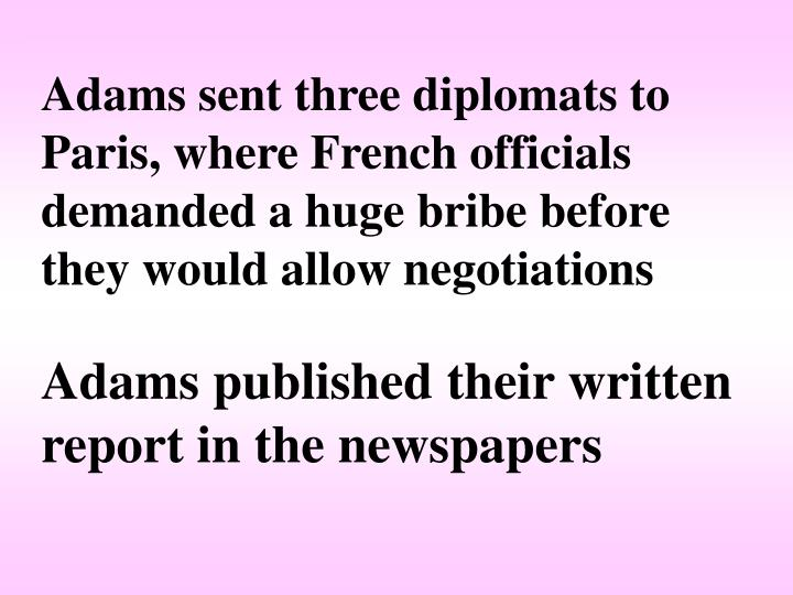 Adams sent three diplomats to Paris, where French officials demanded a huge bribe before they would allow negotiations