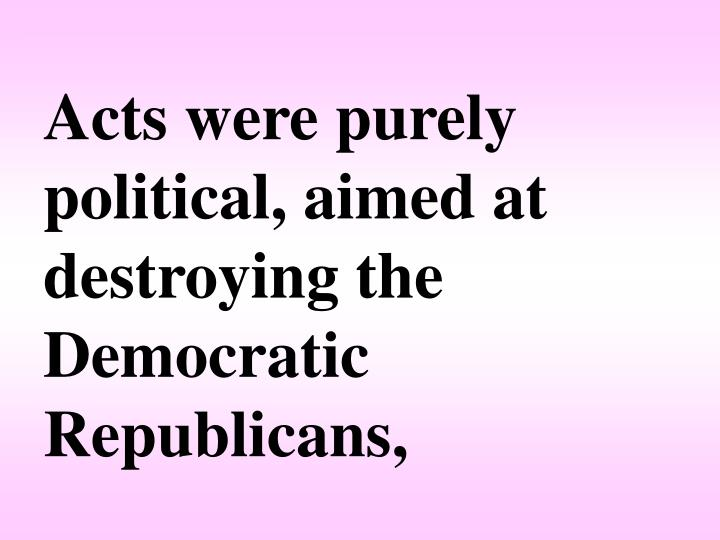 Acts were purely political, aimed at destroying the Democratic