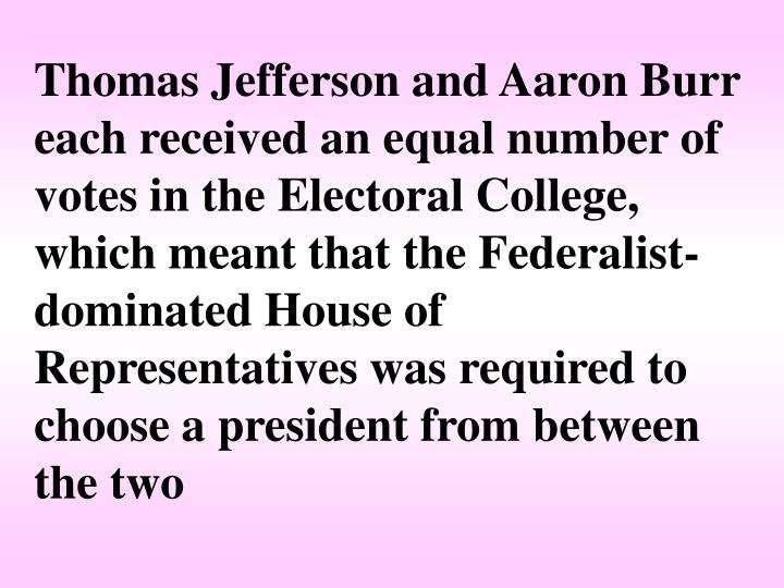 Thomas Jefferson and Aaron Burr each received an equal number of votes in the Electoral College, which meant that the Federalist-dominated House of Representatives was required to choose a president from between the two