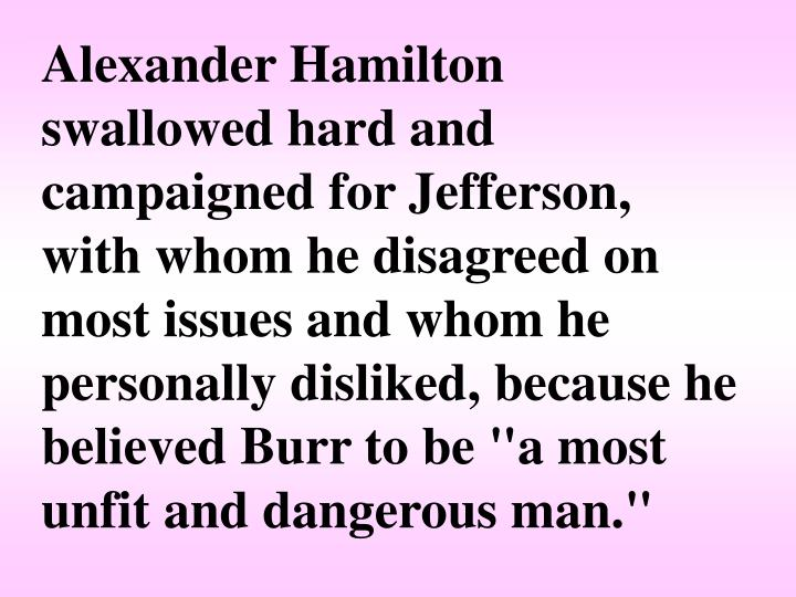 """Alexander Hamilton swallowed hard and campaigned for Jefferson, with whom he disagreed on most issues and whom he personally disliked, because he believed Burr to be """"a most unfit and dangerous man."""""""