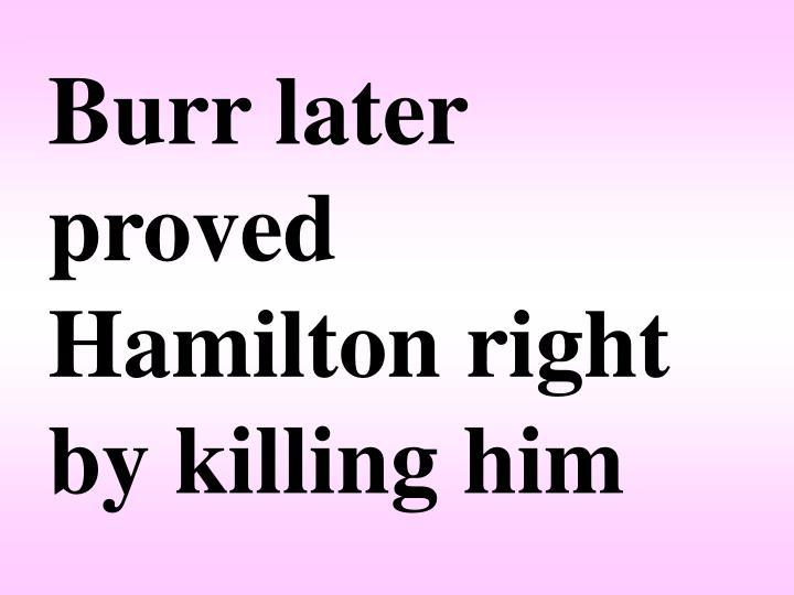 Burr later proved Hamilton right by killing him
