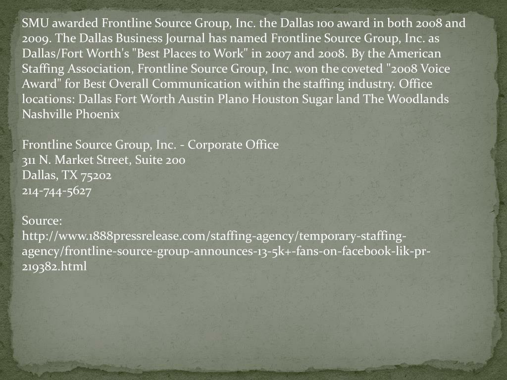 "SMU awarded Frontline Source Group, Inc. the Dallas 100 award in both 2008 and 2009. The Dallas Business Journal has named Frontline Source Group, Inc. as Dallas/Fort Worth's ""Best Places to Work"" in 2007 and 2008. By the American Staffing Association, Frontline Source Group, Inc. won the coveted ""2008 Voice Award"" for Best Overall Communication within the staffing industry. Office locations: Dallas Fort Worth Austin Plano Houston Sugar land The Woodlands Nashville Phoenix"