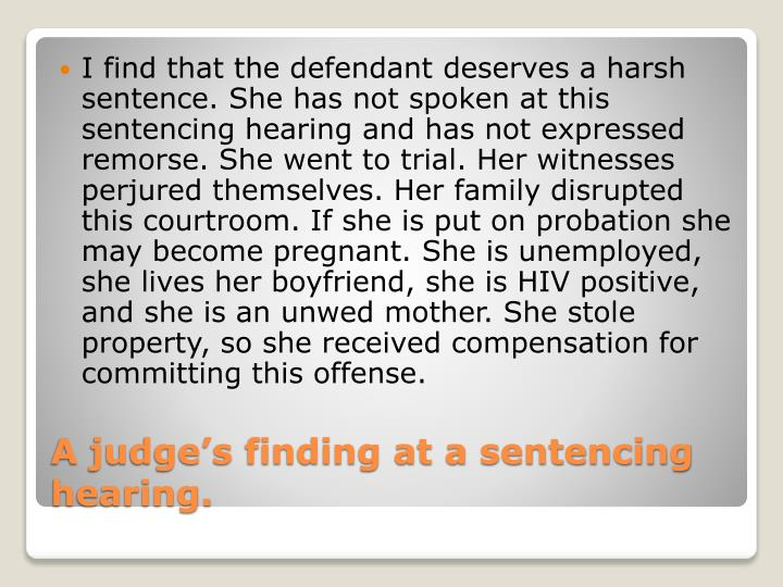 I find that the defendant deserves a harsh sentence. She has not spoken at this sentencing hearing and has not expressed remorse. She went to trial. Her witnesses perjured themselves. Her family disrupted this courtroom. If she is put on probation she may become pregnant. She is unemployed, she lives her boyfriend, she is HIV positive, and she is an unwed mother. She stole property, so she received compensation for committing this offense.
