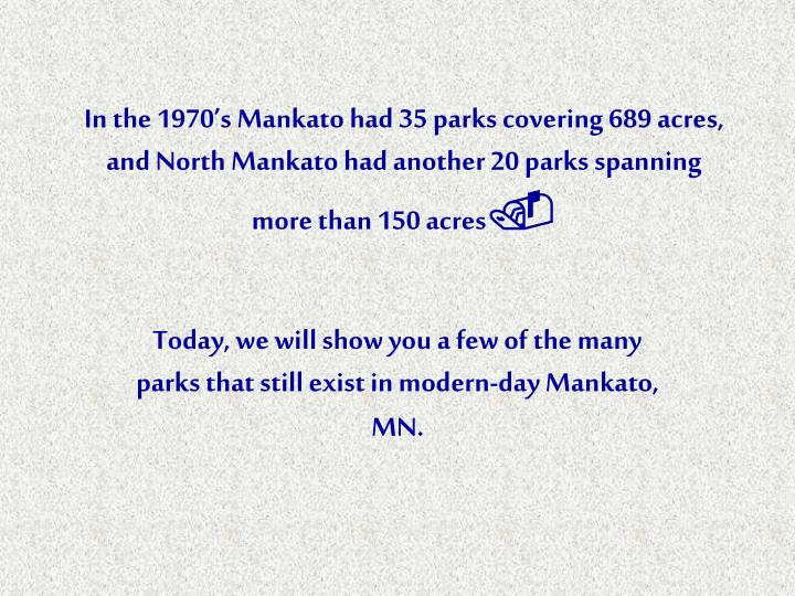 In the 1970's Mankato had 35 parks covering 689 acres, and North Mankato had another 20 parks span...