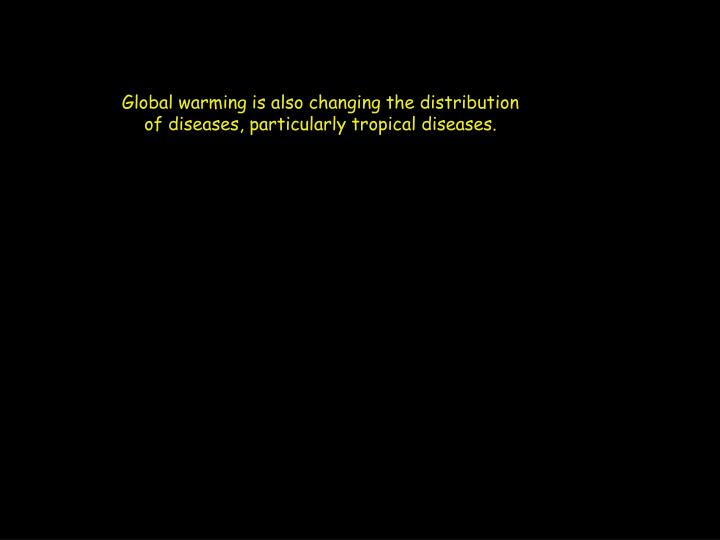 Global warming is also changing the distribution of diseases, particularly tropical diseases.