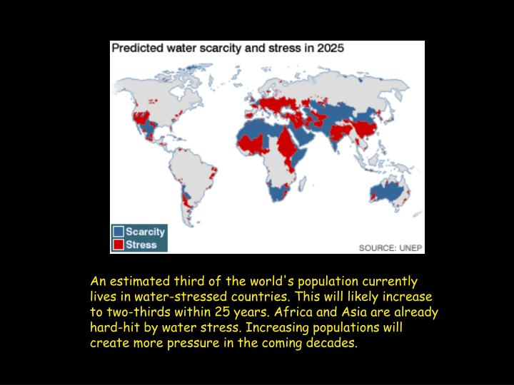 An estimated third of the world's population currently lives in water-stressed countries. This will likely increase to two-thirds within 25 years. Africa and Asia are already hard-hit by water stress. Increasing populations will create more pressure in the coming decades.