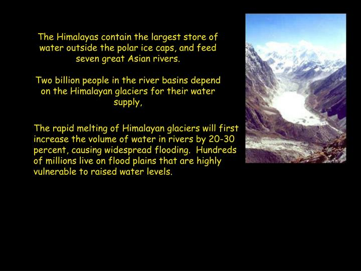 The Himalayas contain the largest store of water outside the polar ice caps, and feed seven great Asian rivers.