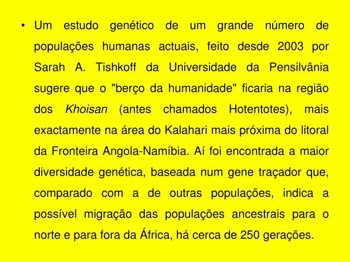 """Um estudo genético de um grande número de populações humanas actuais, feito desde 2003 por Sarah A. Tishkoff da Universidade da Pensilvânia sugere que o """"berço da humanidade"""" ficaria na região dos"""