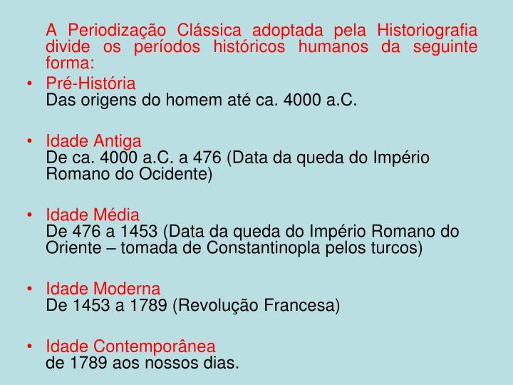 A Periodização Clássica adoptada pela Historiografia divide os períodos históricos humanos da seguinte forma: