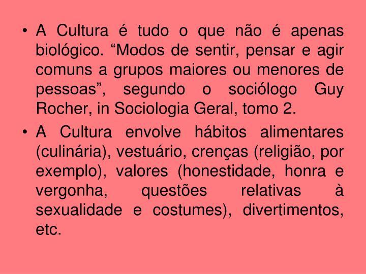 """A Cultura é tudo o que não é apenas biológico. """"Modos de sentir, pensar e agir comuns a grupos maiores ou menores de pessoas"""", segundo o sociólogo Guy Rocher, in Sociologia Geral, tomo 2."""