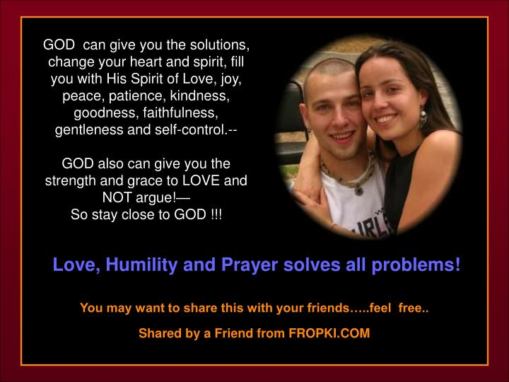 GOD  can give you the solutions, change your heart and spirit, fill you with His Spirit of Love, joy, peace, patience, kindness, goodness, faithfulness, gentleness and self-control.--