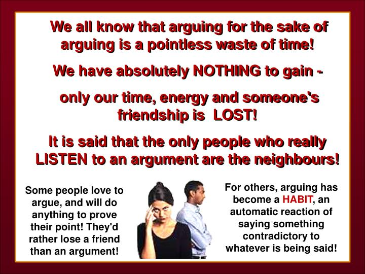 We all know that arguing for the sake of arguing is a pointless waste of time!