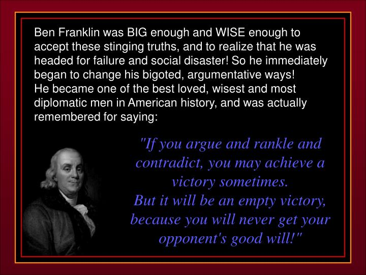 Ben Franklin was BIG enough and WISE enough to accept these stinging truths, and to realize that he was headed for failure and social disaster! So he immediately began to change his bigoted, argumentative ways!