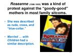 roseanne 1988 1995 was a kind of protest against the goody good mothers in most family sitcoms