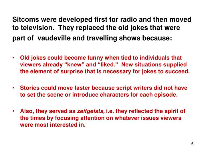 Sitcoms were developed first for radio and then moved to television.  They replaced the old jokes that were part of  vaudeville and travelling shows because: