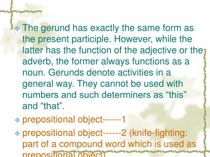 """The gerund has exactly the same form as the present participle. However, while the latter has the function of the adjective or the adverb, the former always functions as a noun. Gerunds denote activities in a general way. They cannot be used with numbers and such determiners as """"this"""" and """"that""""."""