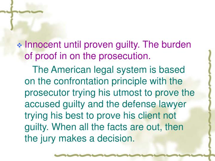 Innocent until proven guilty. The burden of proof in on the prosecution.