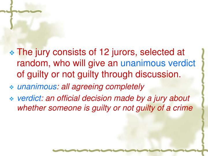 The jury consists of 12 jurors, selected at random, who will give an