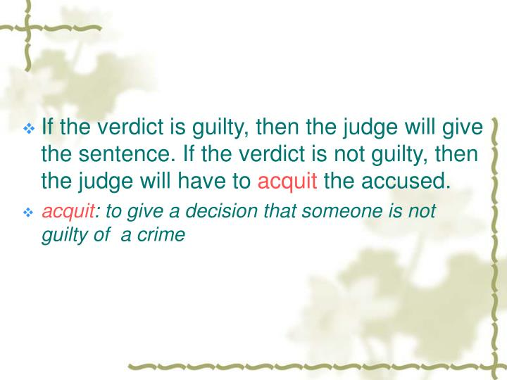 If the verdict is guilty, then the judge will give the sentence. If the verdict is not guilty, then the judge will have to