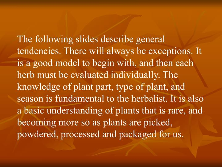 The following slides describe general tendencies. There will always be exceptions. It is a good model to begin with, and then each herb must be evaluated individually. The knowledge of plant part, type of plant, and season is fundamental to the herbalist. It is also a basic understanding of plants that is rare, and becoming more so as plants are picked, powdered, processed and packaged for us.