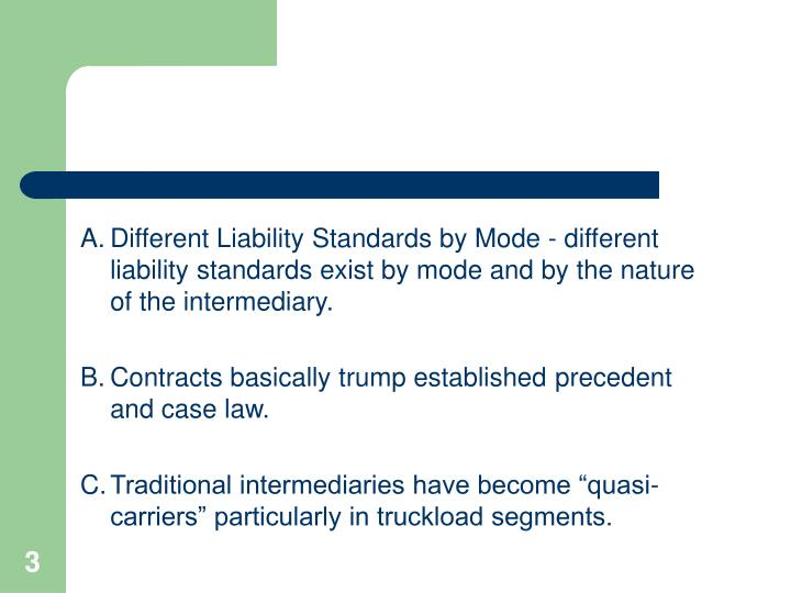 A.Different Liability Standards by Mode - different liability standards exist by mode and by the nature of the intermediary.