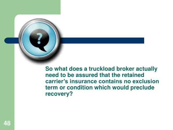 So what does a truckload broker actually need to be assured that the retained carrier's insurance contains no exclusion term or condition which would preclude recovery?