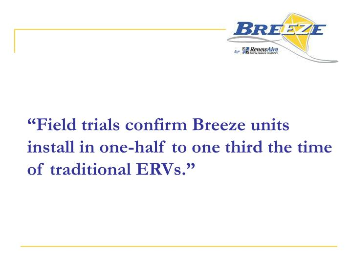"""Field trials confirm Breeze units install in one-half to one third the time of traditional ERVs."""
