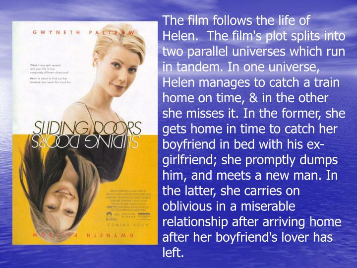 The film follows the life of Helen.  The film's plot splits into two parallel universes which run in tandem. In one universe, Helen manages to catch a train home on time, & in the other she misses it. In the former, she gets home in time to catch her boyfriend in bed with his ex-girlfriend; she promptly dumps him, and meets a new man. In the latter, she carries on oblivious in a miserable relationship after arriving home after her boyfriend's lover has left.