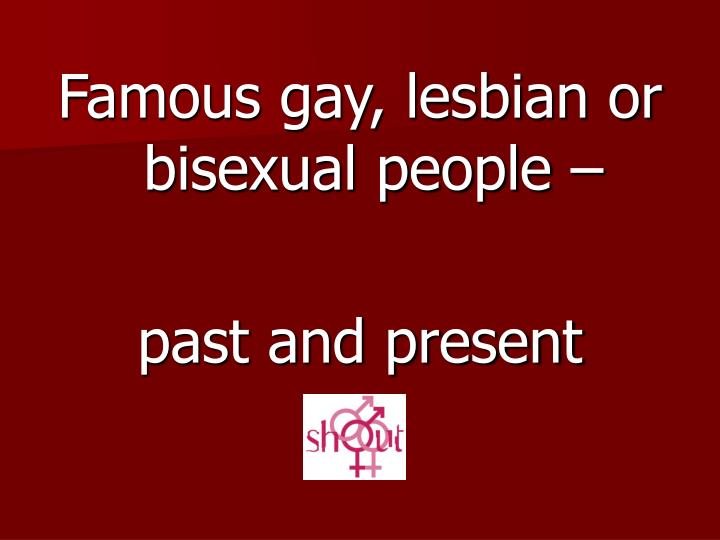 Famous gay, lesbian or bisexual people –