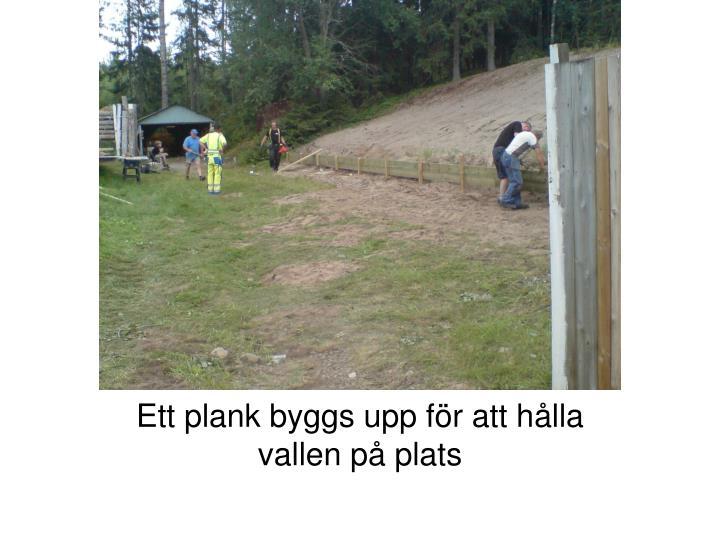 Ett plank byggs upp för att hålla vallen på plats