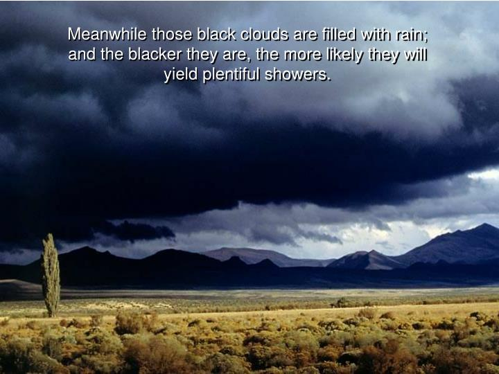 Meanwhile those black clouds are filled with rain;         and the blacker they are, the more likely they will yield plentiful showers.