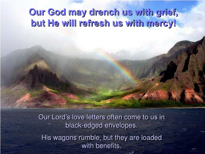 Our God may drench us with grief,                             but He will refresh us with mercy!