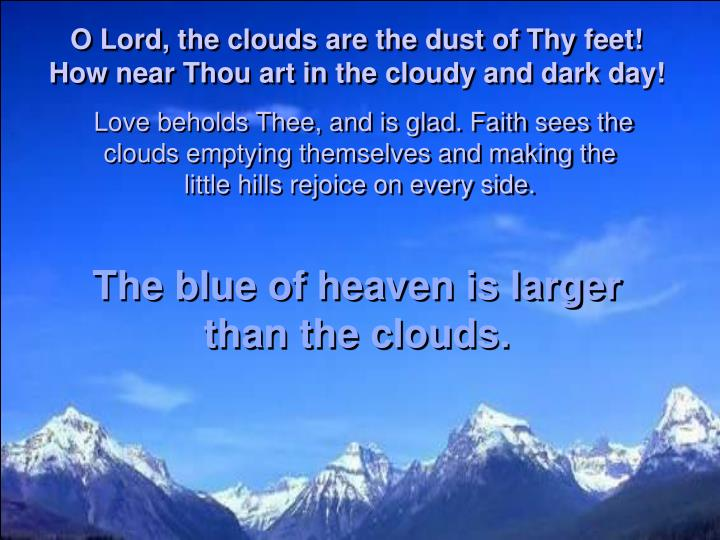 O Lord, the clouds are the dust of Thy feet! How near Thou art in the cloudy and dark day!
