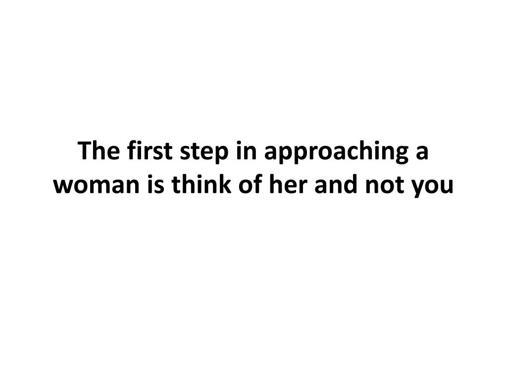 The first step in approaching a woman is think of her and not you